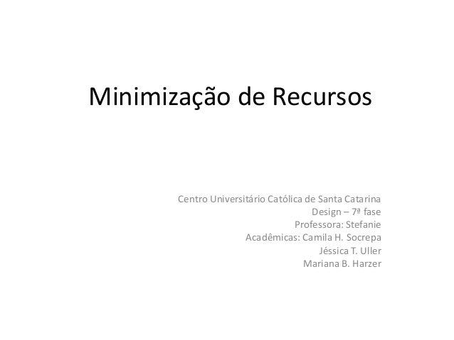 Minimização de Recursos Centro Universitário Católica de Santa Catarina Design – 7ª fase Professora: Stefanie Acadêmicas: ...