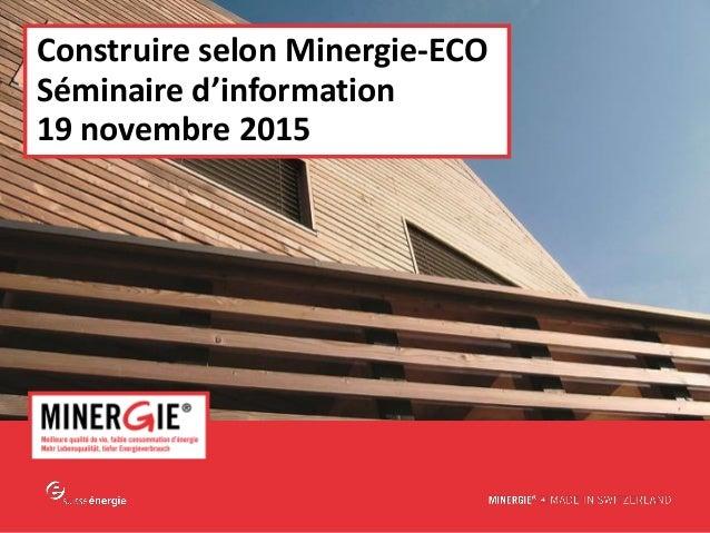 MINERGIE® – Le système d'évaluation -Eco| Edition 2015 www.minergie.ch Construire selon Minergie-ECO Séminaire d'informati...