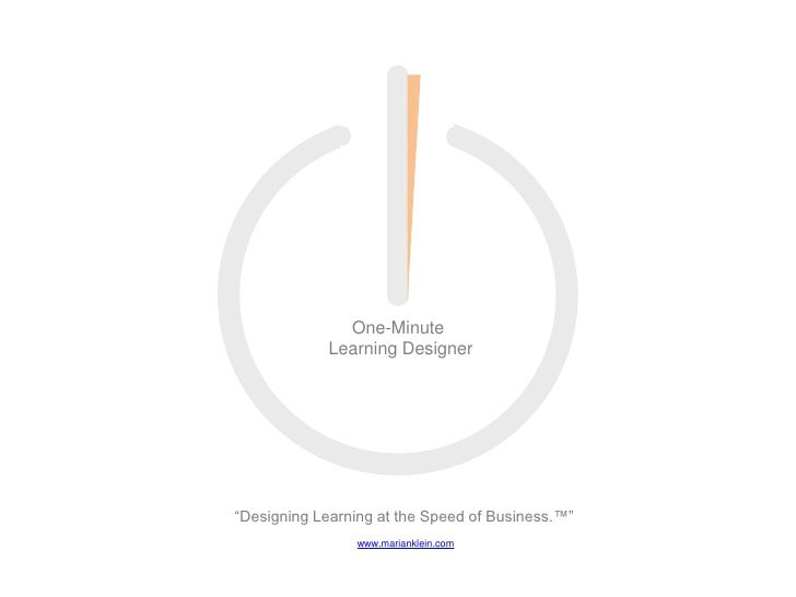 """One-Minute <br />Learning Designer<br />""""Designing Learning at the Speed of Business.™""""<br />www.marianklein.com<br />"""