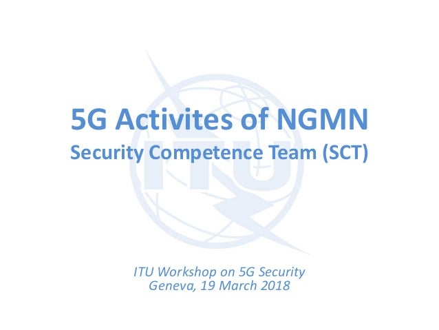 5G Activites of NGMN Security Competence Team (SCT) ITU Workshop on 5G Security Geneva, 19 March 2018