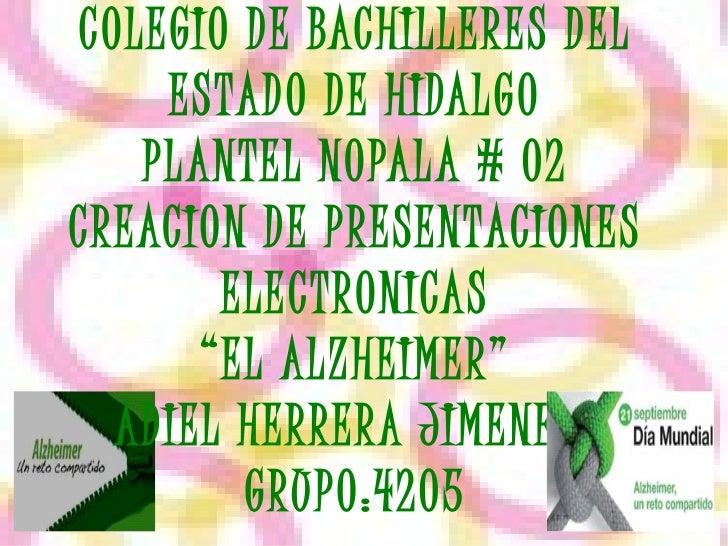"""COLEGIO DE BACHILLERES DEL ESTADO DE HIDALGO PLANTEL NOPALA # 02 CREACION DE PRESENTACIONES ELECTRONICAS """"EL ALZHEIMER"""" AD..."""