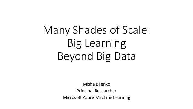 Many Shades of Scale: Big Learning Beyond Big Data Misha Bilenko Principal Researcher Microsoft Azure Machine Learning