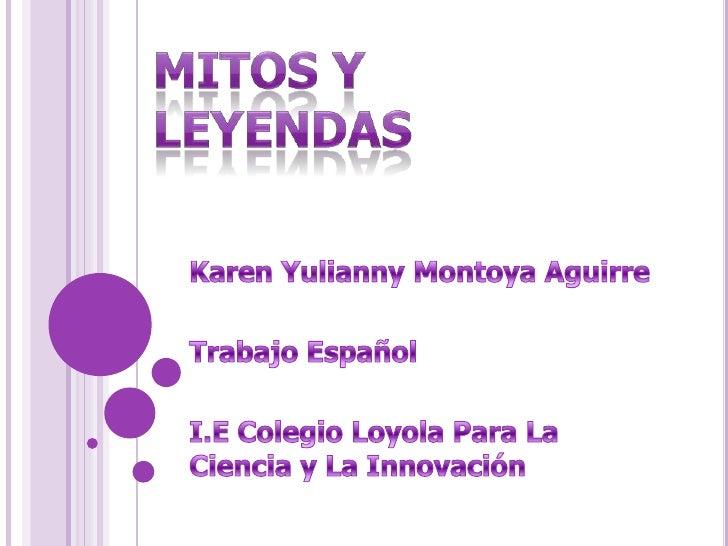 MITOS Y LEYENDAS<br />Karen Yulianny Montoya Aguirre<br />Trabajo Español<br />I.E Colegio Loyola Para La Ciencia y La Inn...