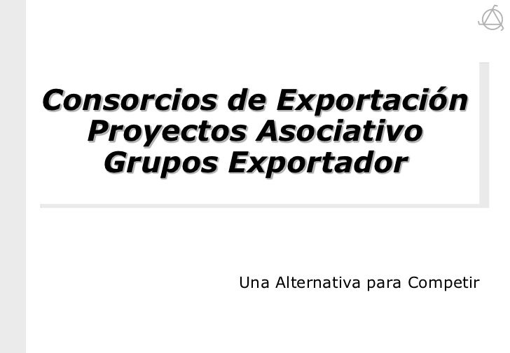 Consorcios de Exportación  Proyectos Asociativo   Grupos Exportador           Una Alternativa para Competir