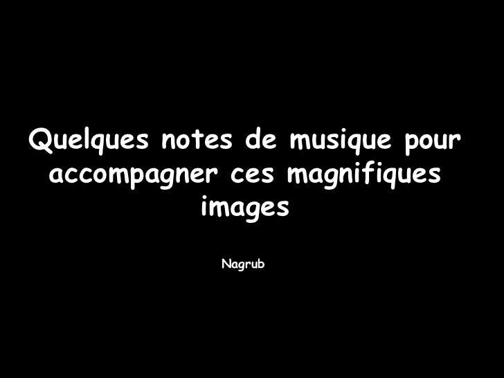 Nagrub Quelques notes de musique pour accompagner ces magnifiques images