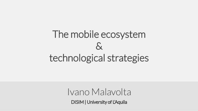 The mobile ecosystem & technological strategies Ivano Malavolta DISIM | University of L'Aquila