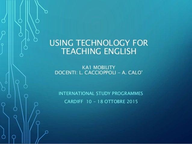 USING TECHNOLOGY FOR TEACHING ENGLISH KA1 MOBILITY DOCENTI: L. CACCIOPPOLI - A. CALO' INTERNATIONAL STUDY PROGRAMMES CARDI...