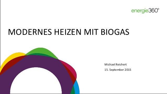 MODERNES HEIZEN MIT BIOGAS Michael Reichert 15. September 2015