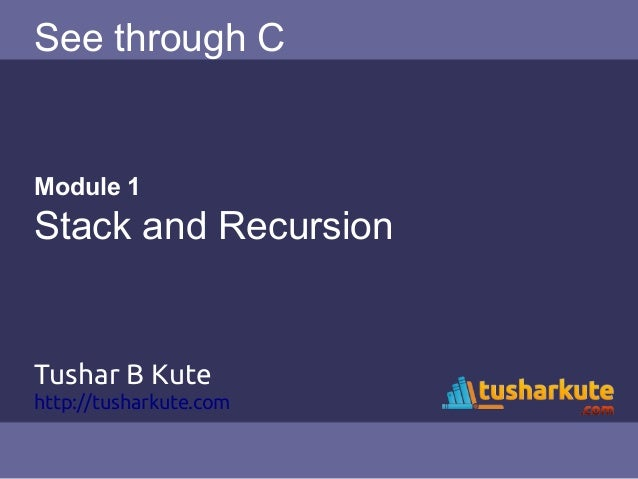 See through C Module 1 Stack and Recursion Tushar B Kute http://tusharkute.com