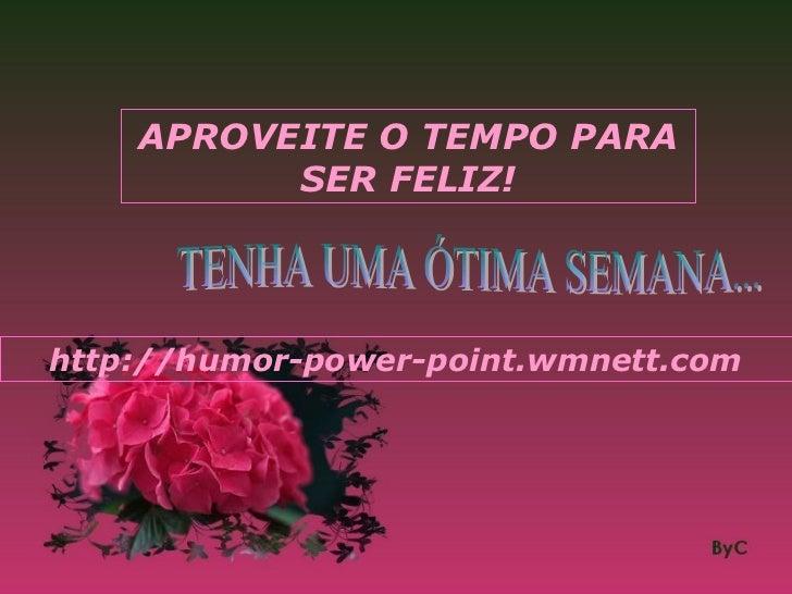 APROVEITE O TEMPO PARA          SER FELIZ!http://humor-power-point.wmnett.com