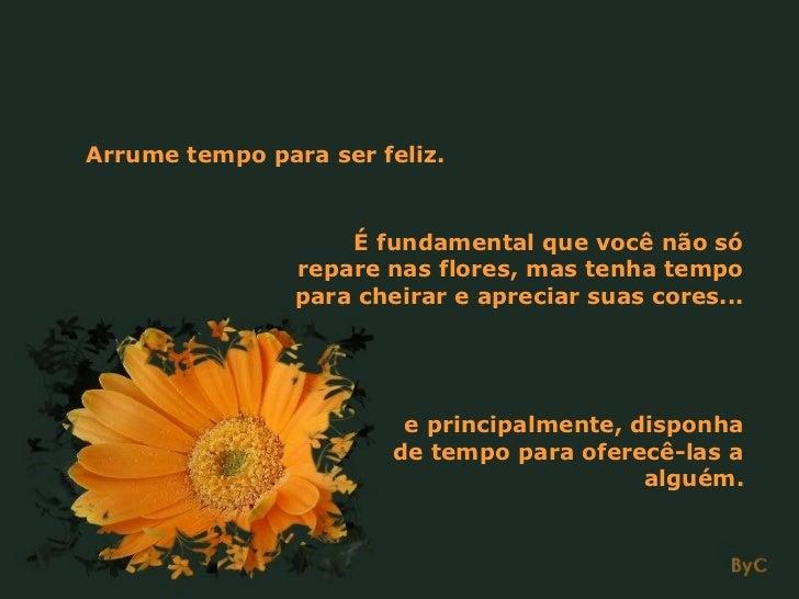 Arrume tempo para ser feliz.                    É fundamental que você não só                repare nas flores, mas tenha ...