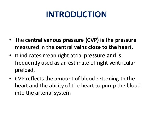 INTRODUCTION • The central venous pressure (CVP) is the pressure measured in the central veins close to the heart. • It in...