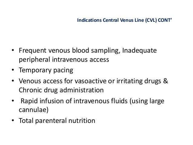 Indications Central Venus Line (CVL) CONT' • Frequent venous blood sampling, Inadequate peripheral intravenous access • Te...