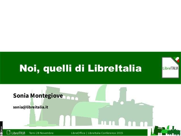 Terni 28 Novembre LibreOffice   LibreItalia Conference 2015 Noi, quelli di LibreItalia Sonia Montegiove sonia@libreitalia....