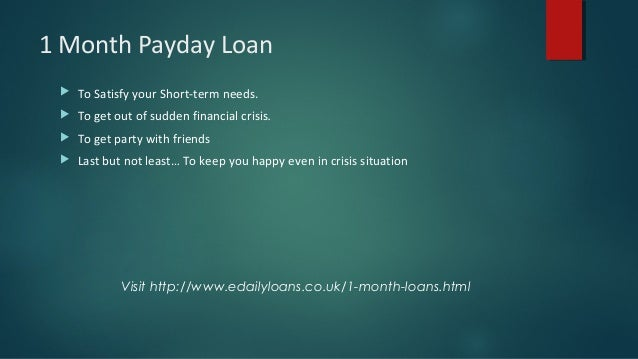 1 Month Payday Loan  To Satisfy your Short-term needs.  To get out of sudden financial crisis.  To get party with frien...