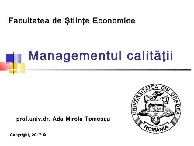 Managementul calităţii Facultatea de Ştiinţe Economice Copyright, 2017 © prof.univ.dr. Ada Mirela Tomescu