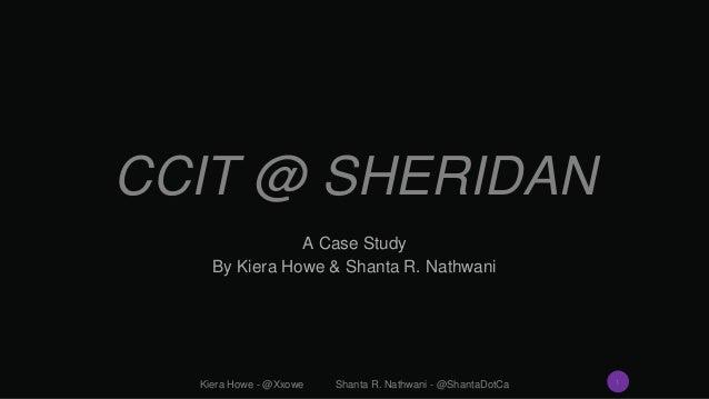 CCIT @ SHERIDAN A Case Study By Kiera Howe & Shanta R. Nathwani Kiera Howe - @Xxowe Shanta R. Nathwani - @ShantaDotCa 1