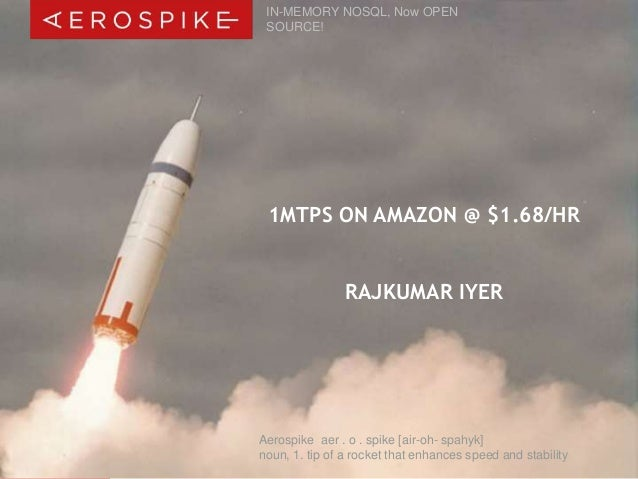 IN-MEMORY NOSQL, Now OPEN  SOURCE!  1MTPS ON AMAZON @ $1.68/HR  RAJKUMAR IYER  Aerospike aer . o . spike [air-oh- spahyk] ...
