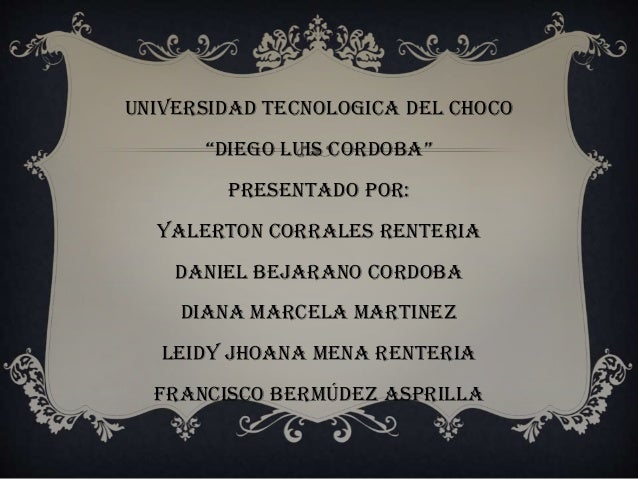 """UNIVERSIDAD TECNOLOGICA DEL CHOCO """"DIEGO LUIS CORDOBA"""" PRESENTADO POR: YALERTON CORRALES RENTERIA DANIEL BEJARANO CORDOBA ..."""