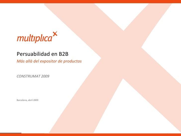 Barcelona, abril 2009 Más allá del expositor de productos Persuabilidad en B2B CONSTRUMAT 2009