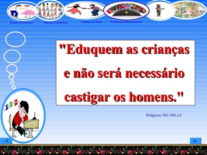 """""""Eduquem as crianças  e não será necessário  castigar os homens.""""  Pitágoras 582-500 a.C"""