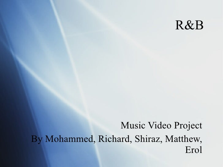 R&B Music Video Project By Mohammed, Richard, Shiraz, Matthew, Erol