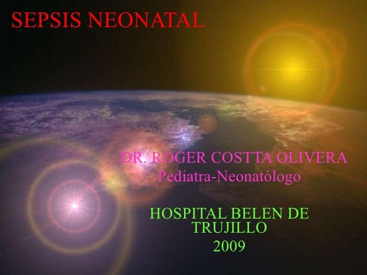 SEPSIS NEONATAL DR. ROGER COSTTA OLIVERA Pediatra-Neonatólogo HOSPITAL BELEN DE TRUJILLO 2009