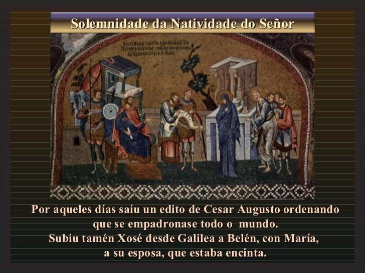 Por aqueles días saíu un edito de Cesar Augusto ordenando que se empadronase todo o  mundo. Subiu tamén Xosé desde Galilea...
