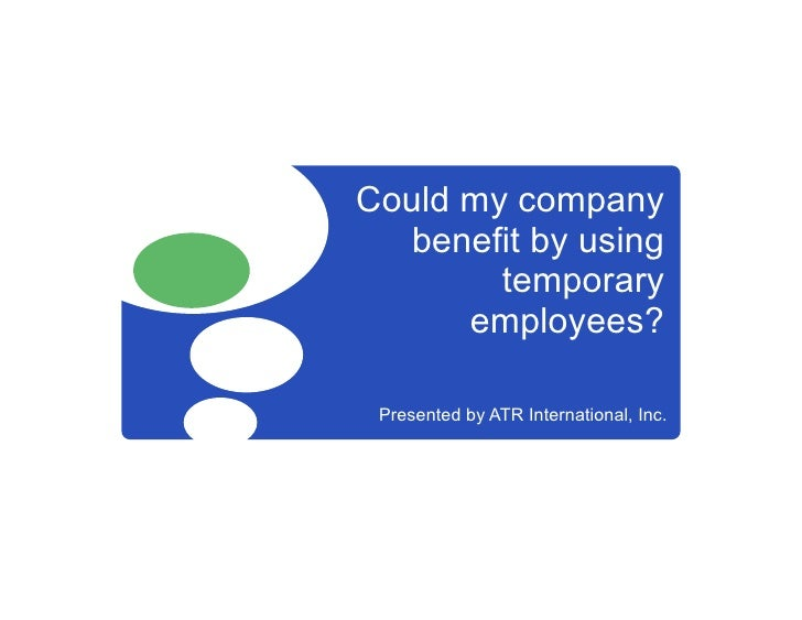 Could my company   benefit by using         temporary       employees?   Presented by ATR International, Inc.