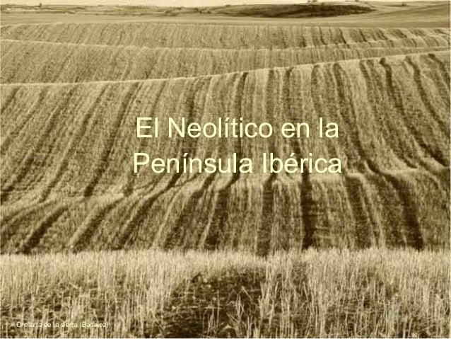 El Neolítico en la Península Ibérica Orellana de la sierra (Badajoz)