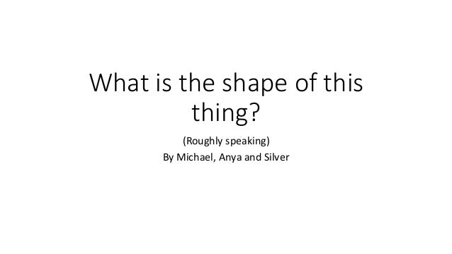 What is the shape of this thing? (Roughly speaking) By Michael, Anya and Silver