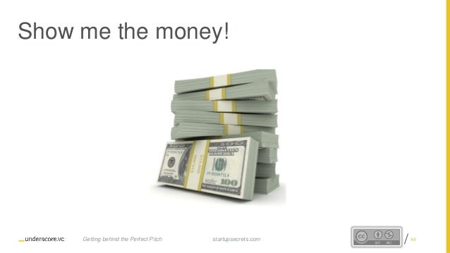 Proprietary and Confidential Show me the money! startupsecrets.comGetting behind the Perfect Pitch 44