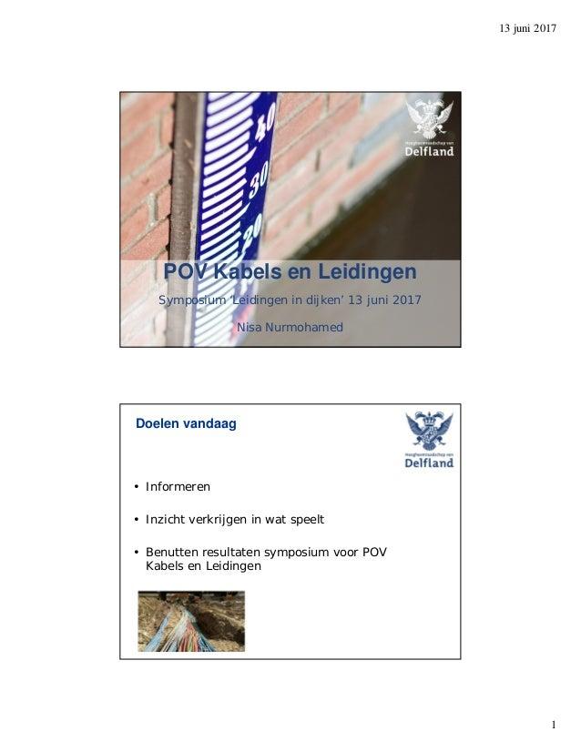 13 juni 2017 1 POV Kabels en Leidingen Symposium 'Leidingen in dijken' 13 juni 2017 Nisa Nurmohamed Doelen vandaag • Infor...