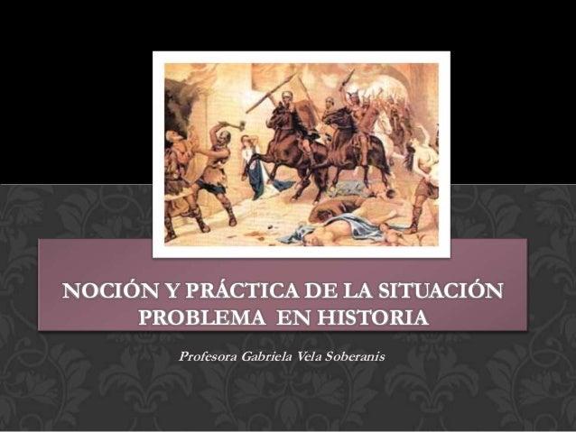 NOCIÓN Y PRÁCTICA DE LA SITUACIÓN PROBLEMA EN HISTORIA Profesora Gabriela Vela Soberanis