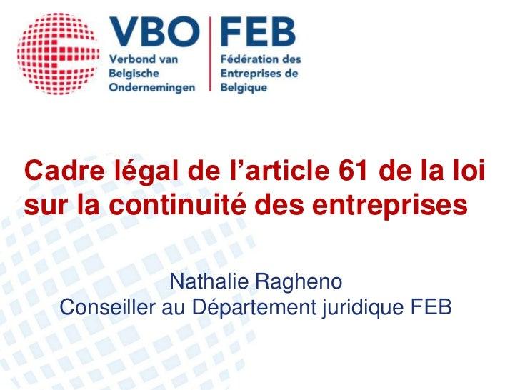 Cadre légal de l'article 61 de la loisur la continuité des entreprises              Nathalie Ragheno  Conseiller au Départ...