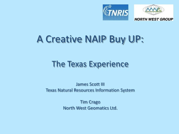 A Creative NAIP Buy UP:<br />The Texas Experience<br />James Scott III<br />Texas Natural Resources Information System<br ...