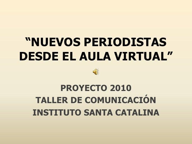 """""""NUEVOS PERIODISTAS DESDE EL AULA VIRTUAL""""<br />PROYECTO 2010<br />TALLER DE COMUNICACIÓN<br />INSTITUTO SANTA CATALINA<br />"""