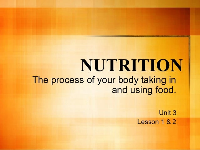 NUTRITION The process of your body taking in and using food. Unit 3 Lesson 1 & 2