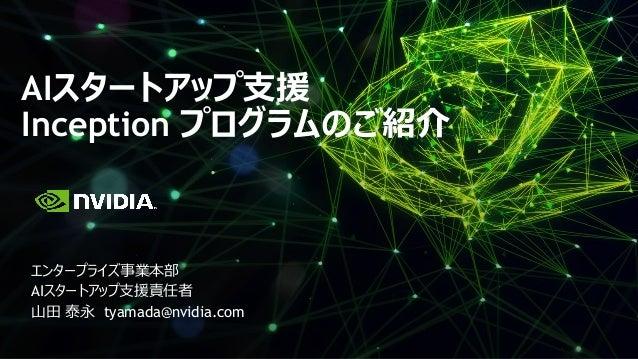 AIスタートアップ支援 Inception プログラムのご紹介 エンタープライズ事業本部 AIスタートアップ支援責任者 山田 泰永 tyamada@nvidia.com