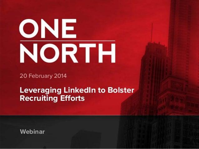 20 February 2014  Leveraging LinkedIn to Bolster Recruiting Efforts  Webinar