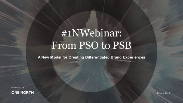Presented by A New Model for Creating Differentiated Brand Experiences #1NWebinar: From PSO to PSB 25 June 2019