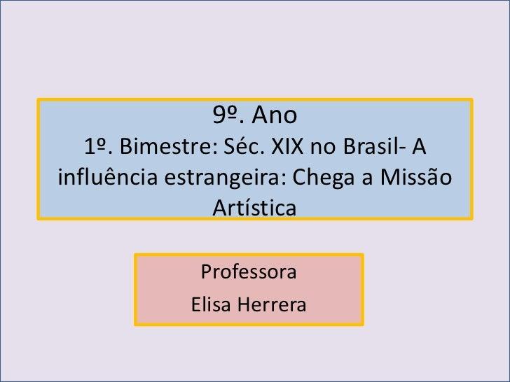 9º. Ano   1º. Bimestre: Séc. XIX no Brasil- Ainfluência estrangeira: Chega a Missão                Artística             P...
