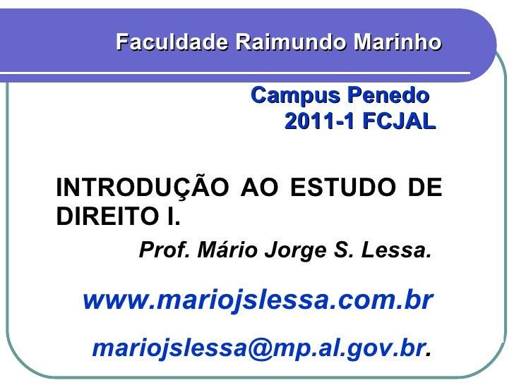INTRODUÇÃO AO ESTUDO DE DIREITO I. Faculdade Raimundo Marinho Campus Penedo  2011-1 FCJAL  Prof. Mário Jorge S. Lessa. www...