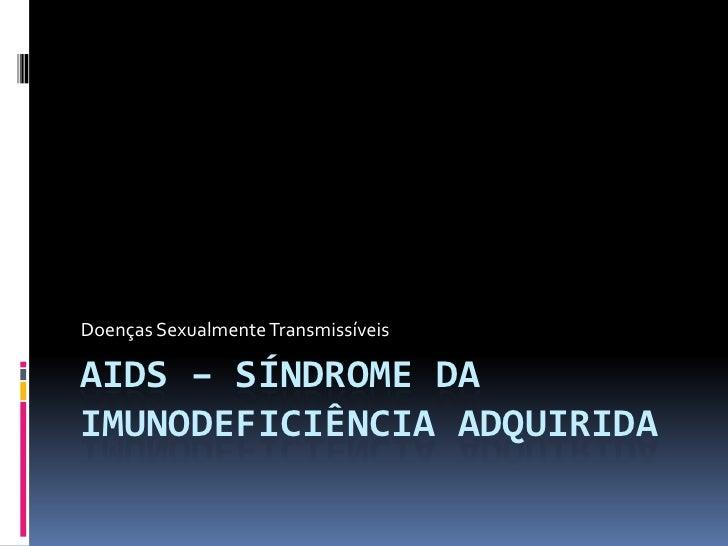 Doenças Sexualmente TransmissíveisAIDS – SÍNDROME DAIMUNODEFICIÊNCIA ADQUIRIDA
