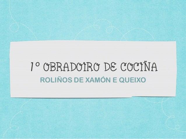 1º OBRADOIRO DE COCIÑA ROLIÑOS DE XAMÓN E QUEIXO