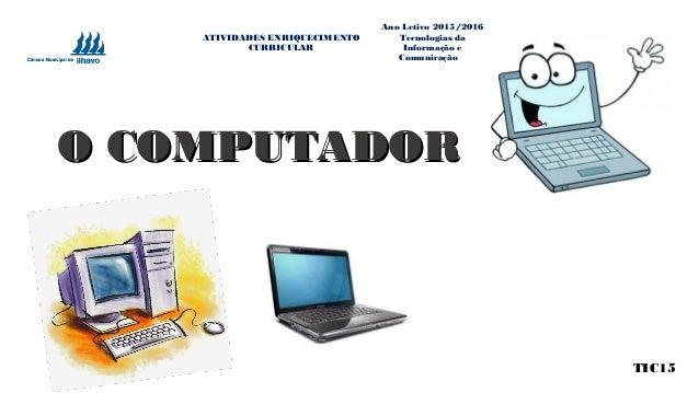 O COMPUTADORO COMPUTADOR TIC15 ATIVIDADES ENRIQUECIMENTO CURRICULAR Ano Letivo 2015/2016 Tecnologias da Informação e Comun...