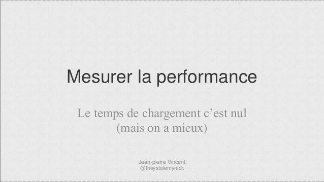 Mesurer la performance Le temps de chargement c'est nul (mais on a mieux) Jean-pierre Vincent @theystolemynick