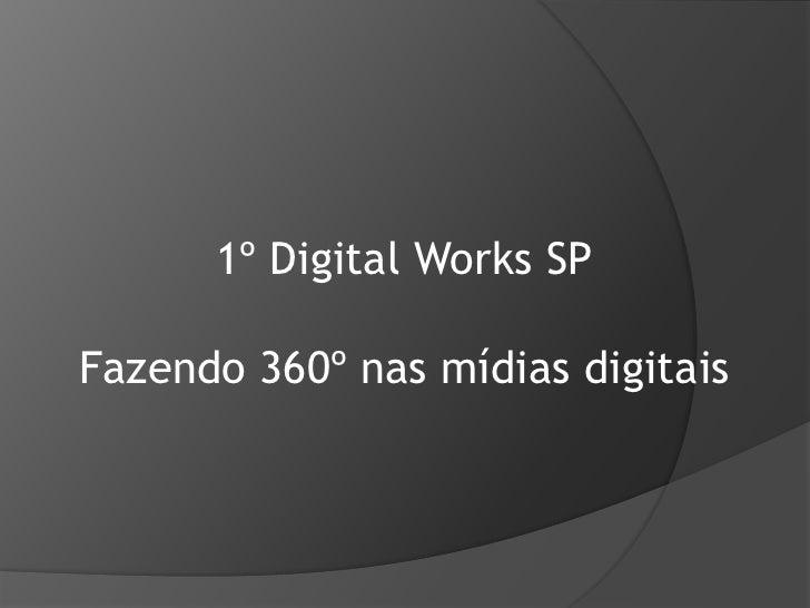 1º Digital Works SP<br />Fazendo 360º nas mídias digitais<br />