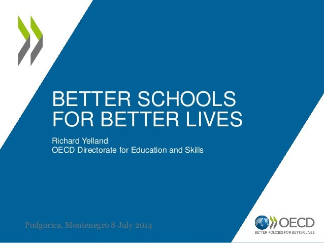 BETTER SCHOOLS FOR BETTER LIVES Richard Yelland OECD Directorate for Education and Skills Podgorica, Montenegro 8 July 2014
