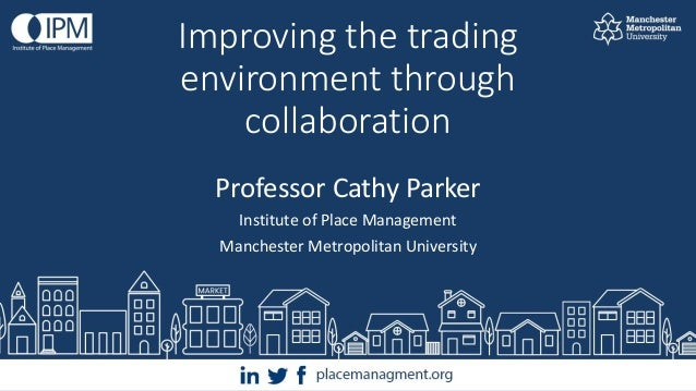 Improving the trading environment through collaboration Professor Cathy Parker Institute of Place Management Manchester Me...